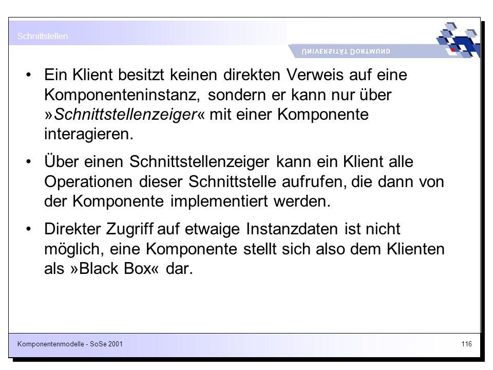 Komponentenmodelle - SoSe 2001116 Ein Klient besitzt keinen direkten Verweis auf eine Komponenteninstanz, sondern er kann nur über »Schnittstellenzeig