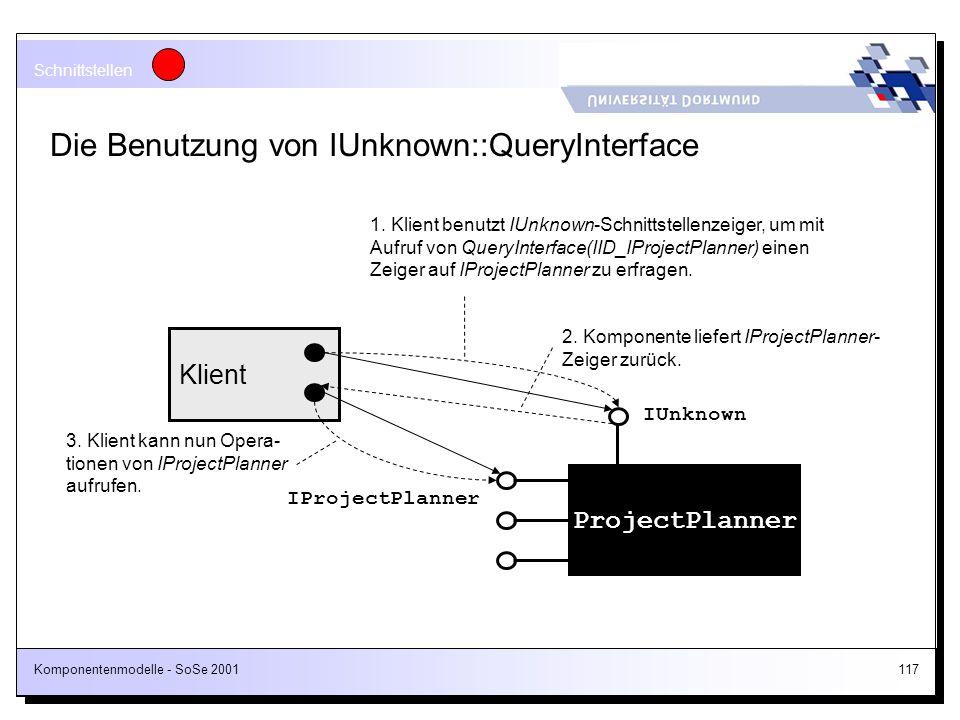 Komponentenmodelle - SoSe 2001117 Die Benutzung von IUnknown::QueryInterface ProjectPlanner IUnknown IProjectPlanner Klient 1. Klient benutzt IUnknown