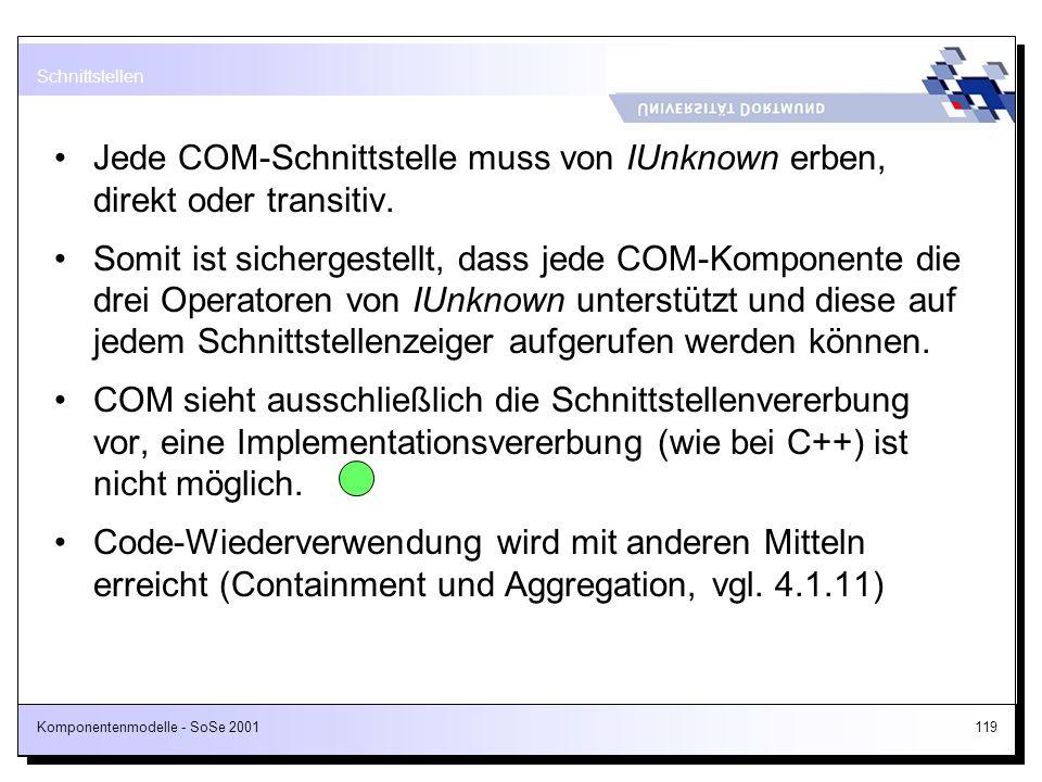 Komponentenmodelle - SoSe 2001119 Jede COM-Schnittstelle muss von IUnknown erben, direkt oder transitiv. Somit ist sichergestellt, dass jede COM-Kompo