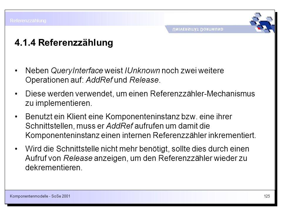 Komponentenmodelle - SoSe 2001125 4.1.4 Referenzzählung Neben QueryInterface weist IUnknown noch zwei weitere Operationen auf: AddRef und Release. Die