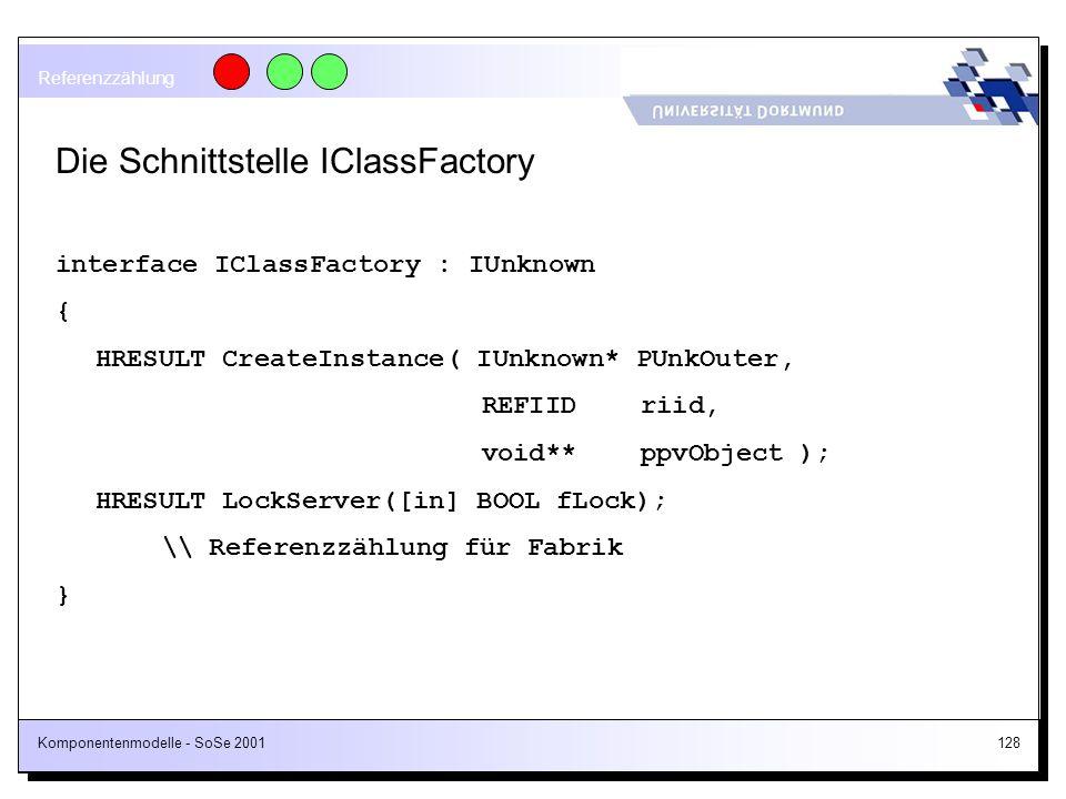 Komponentenmodelle - SoSe 2001128 Die Schnittstelle IClassFactory interface IClassFactory : IUnknown { HRESULT CreateInstance( IUnknown* PUnkOuter, RE