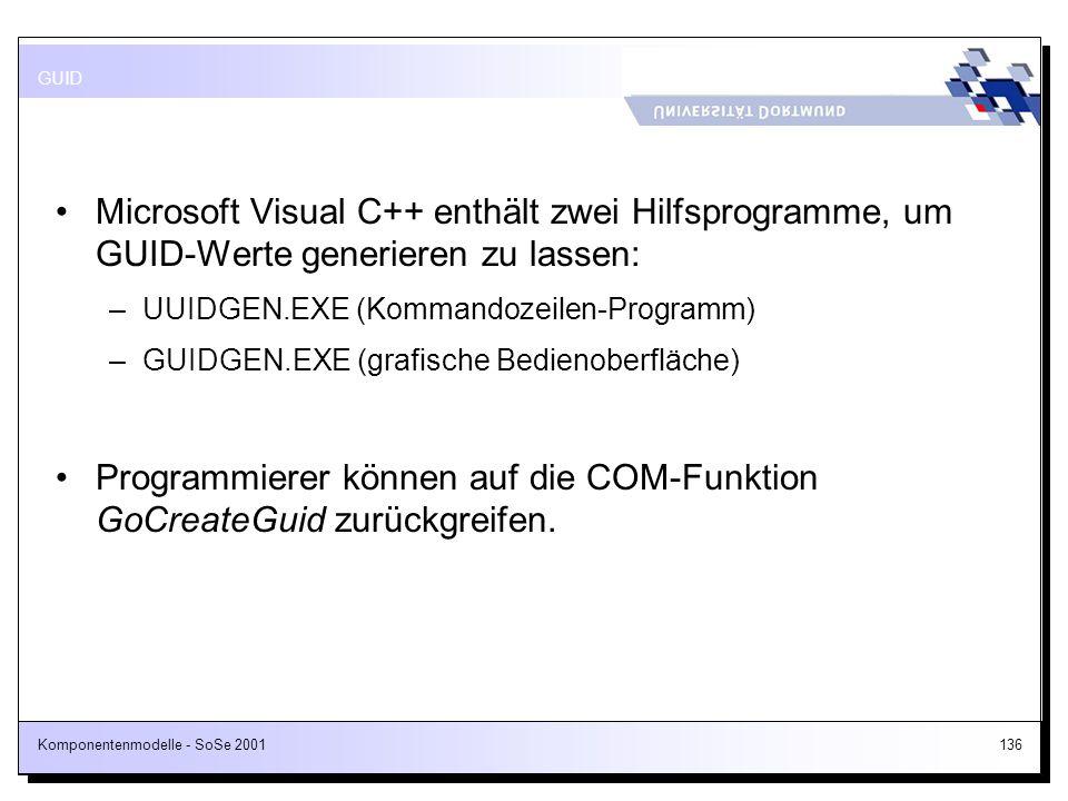 Komponentenmodelle - SoSe 2001136 Microsoft Visual C++ enthält zwei Hilfsprogramme, um GUID-Werte generieren zu lassen: –UUIDGEN.EXE (Kommandozeilen-P