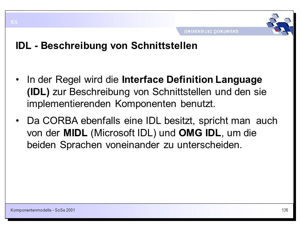 Komponentenmodelle - SoSe 2001138 IDL - Beschreibung von Schnittstellen In der Regel wird die Interface Definition Language (IDL) zur Beschreibung von
