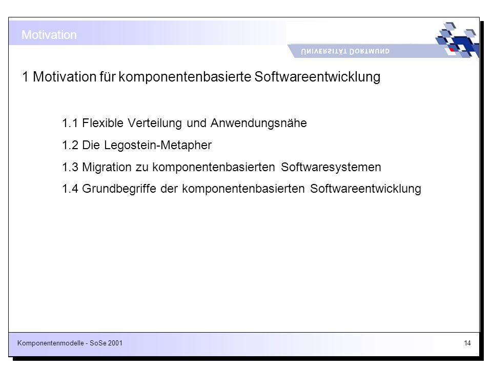 Komponentenmodelle - SoSe 200114 1 Motivation für komponentenbasierte Softwareentwicklung 1.1 Flexible Verteilung und Anwendungsnähe 1.2 Die Legostein