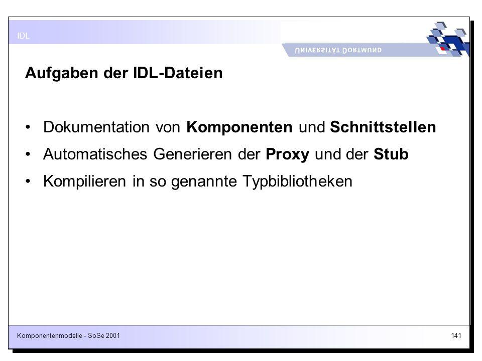 Komponentenmodelle - SoSe 2001141 Aufgaben der IDL-Dateien Dokumentation von Komponenten und Schnittstellen Automatisches Generieren der Proxy und der
