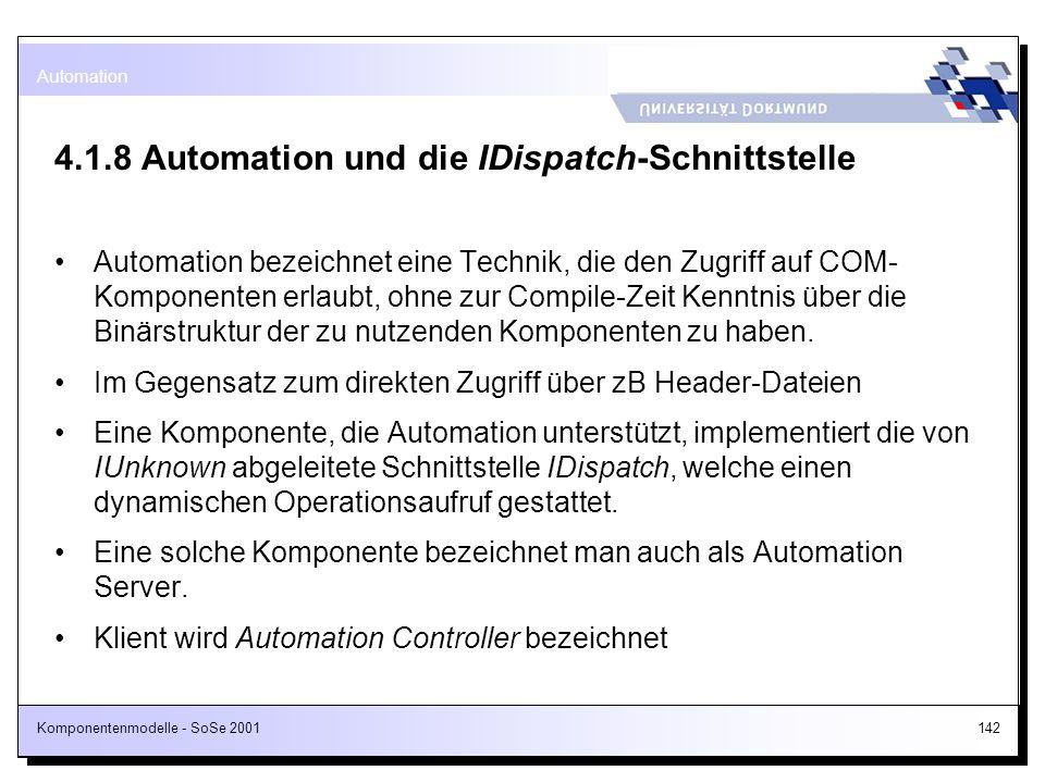 Komponentenmodelle - SoSe 2001142 4.1.8 Automation und die IDispatch-Schnittstelle Automation bezeichnet eine Technik, die den Zugriff auf COM- Kompon