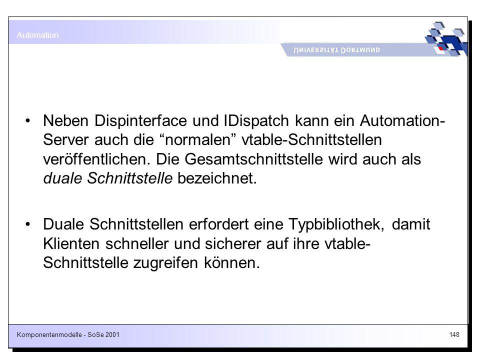 Komponentenmodelle - SoSe 2001148 Neben Dispinterface und IDispatch kann ein Automation- Server auch die normalen vtable-Schnittstellen veröffentliche
