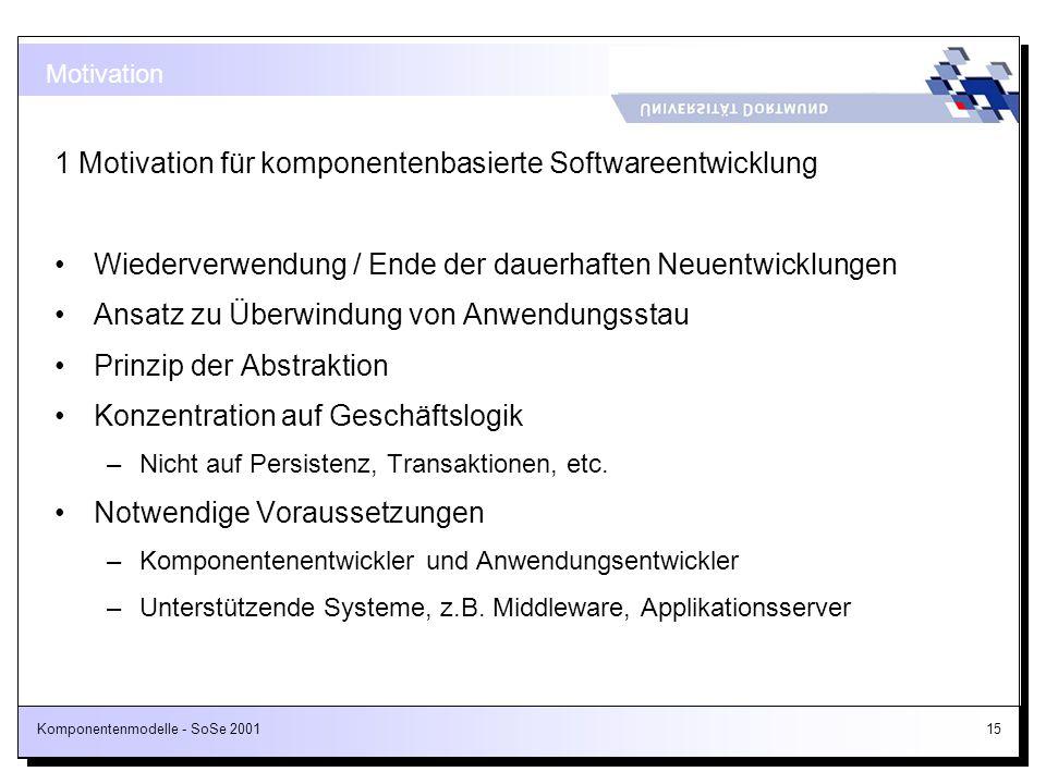 Komponentenmodelle - SoSe 200115 1 Motivation für komponentenbasierte Softwareentwicklung Wiederverwendung / Ende der dauerhaften Neuentwicklungen Ans