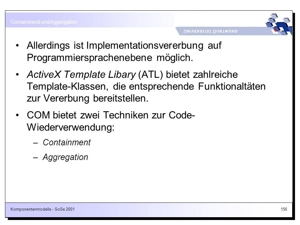 Komponentenmodelle - SoSe 2001156 Allerdings ist Implementationsvererbung auf Programmiersprachenebene möglich. ActiveX Template Libary (ATL) bietet z