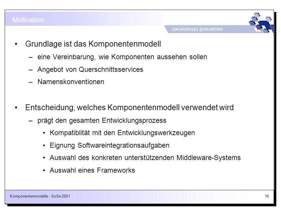 Komponentenmodelle - SoSe 200116 Grundlage ist das Komponentenmodell –eine Vereinbarung, wie Komponenten aussehen sollen –Angebot von Querschnittsserv