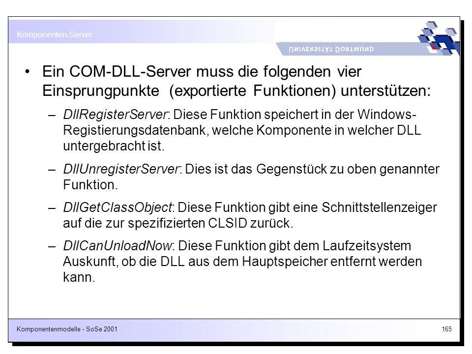 Komponentenmodelle - SoSe 2001165 Ein COM-DLL-Server muss die folgenden vier Einsprungpunkte (exportierte Funktionen) unterstützen: –DllRegisterServer