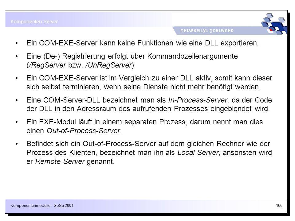 Komponentenmodelle - SoSe 2001166 Ein COM-EXE-Server kann keine Funktionen wie eine DLL exportieren. Eine (De-) Registrierung erfolgt über Kommandozei