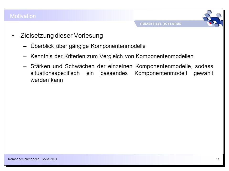 Komponentenmodelle - SoSe 200117 Zielsetzung dieser Vorlesung –Überblick über gängige Komponentenmodelle –Kenntnis der Kriterien zum Vergleich von Kom