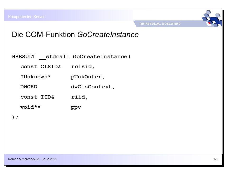 Komponentenmodelle - SoSe 2001170 Die COM-Funktion GoCreateInstance HRESULT __stdcall GoCreateInstance( const CLSID& rclsid, IUnknown* pUnkOuter, DWOR