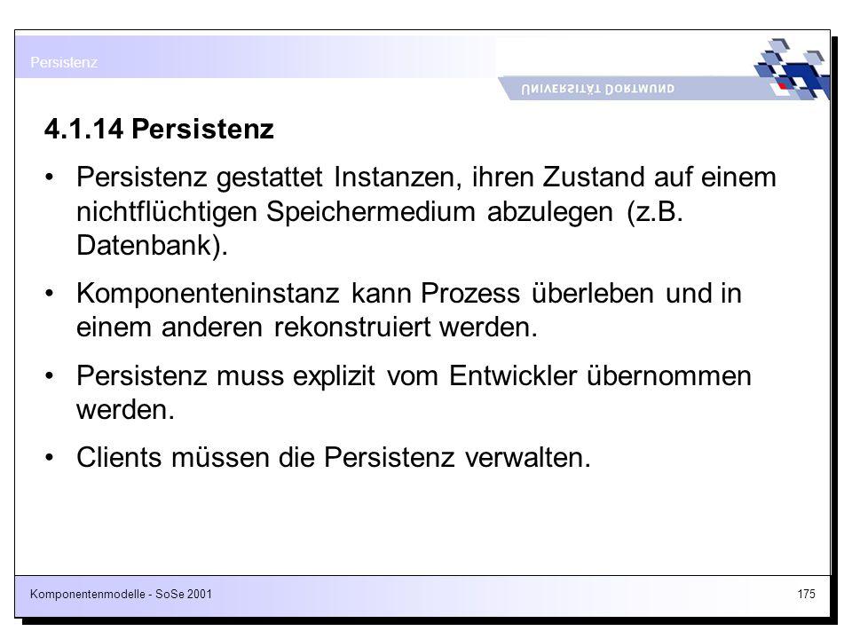 Komponentenmodelle - SoSe 2001175 4.1.14 Persistenz Persistenz gestattet Instanzen, ihren Zustand auf einem nichtflüchtigen Speichermedium abzulegen (