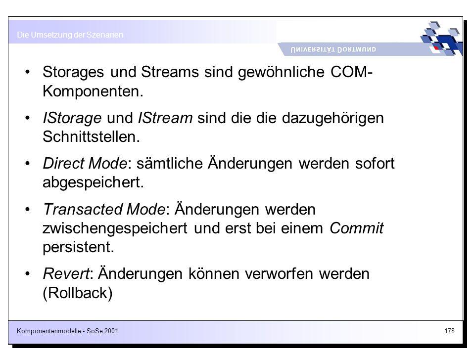 Komponentenmodelle - SoSe 2001178 Storages und Streams sind gewöhnliche COM- Komponenten. IStorage und IStream sind die die dazugehörigen Schnittstell