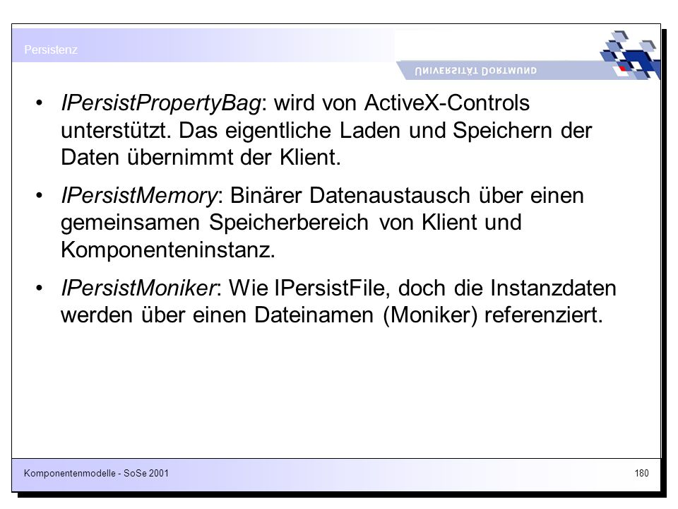 Komponentenmodelle - SoSe 2001180 IPersistPropertyBag: wird von ActiveX-Controls unterstützt. Das eigentliche Laden und Speichern der Daten übernimmt