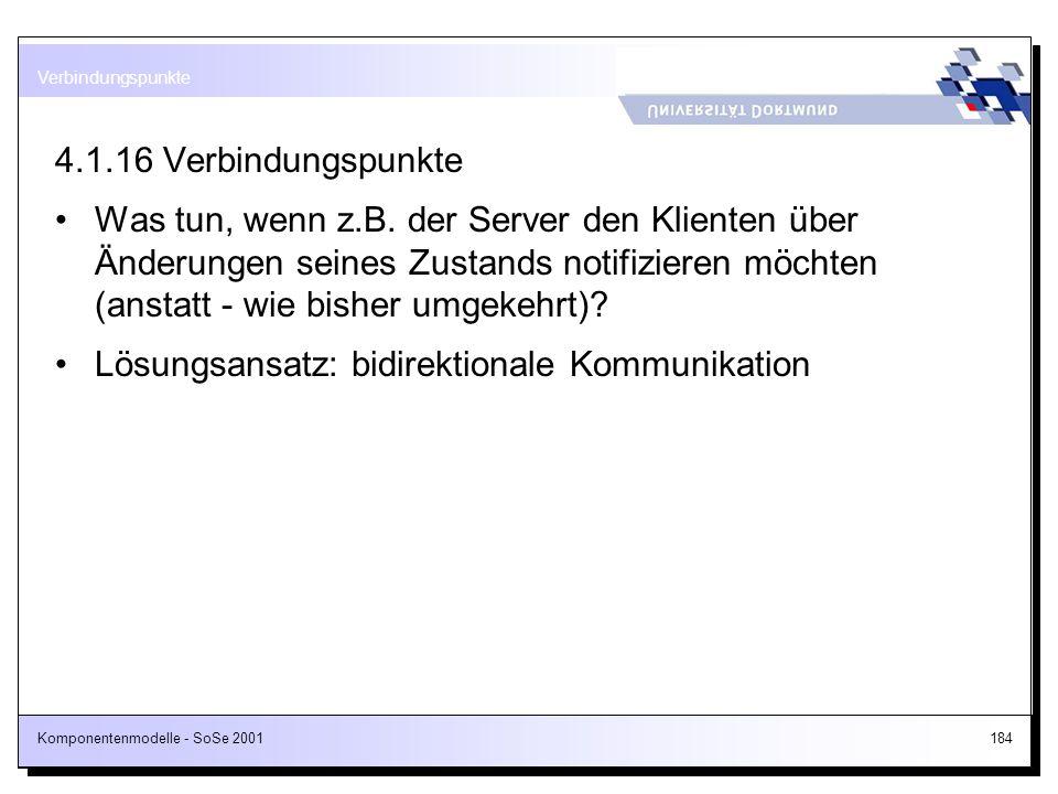Komponentenmodelle - SoSe 2001184 4.1.16 Verbindungspunkte Was tun, wenn z.B. der Server den Klienten über Änderungen seines Zustands notifizieren möc