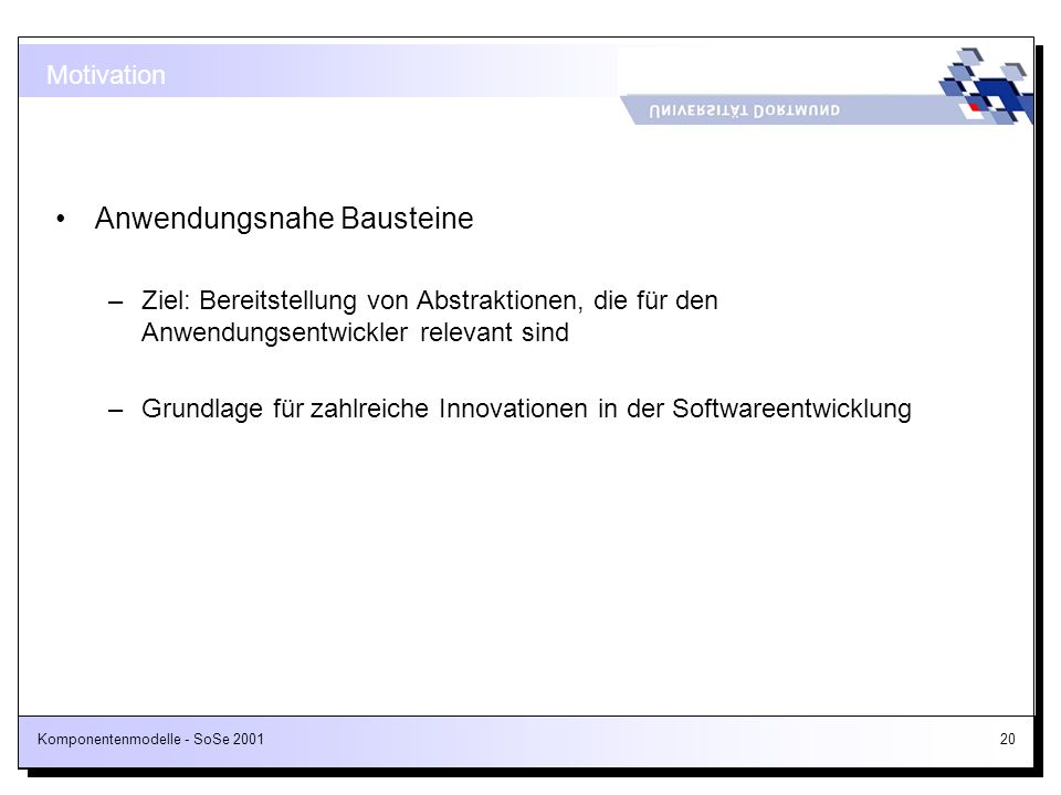 Komponentenmodelle - SoSe 200120 Motivation Anwendungsnahe Bausteine –Ziel: Bereitstellung von Abstraktionen, die für den Anwendungsentwickler relevan