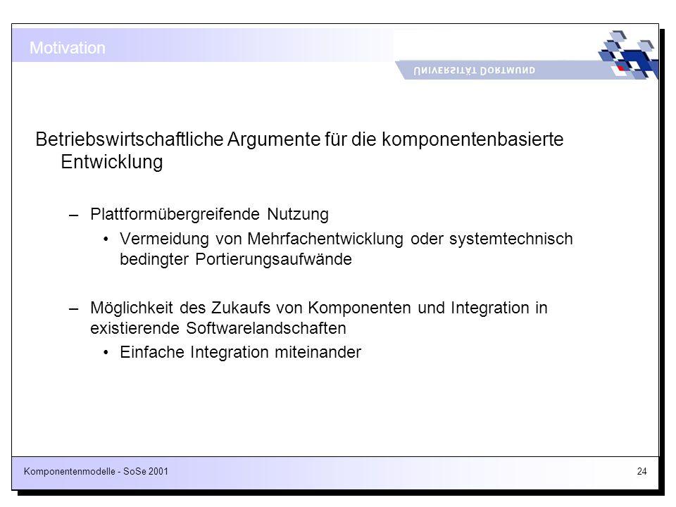 Komponentenmodelle - SoSe 200124 Motivation Betriebswirtschaftliche Argumente für die komponentenbasierte Entwicklung –Plattformübergreifende Nutzung
