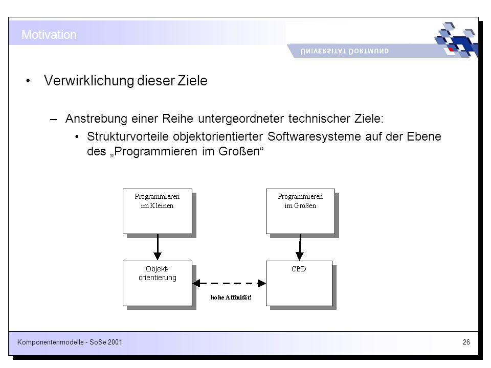 Komponentenmodelle - SoSe 200126 Motivation Verwirklichung dieser Ziele –Anstrebung einer Reihe untergeordneter technischer Ziele: Strukturvorteile ob