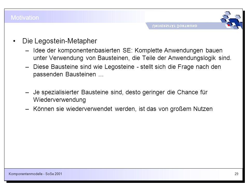 Komponentenmodelle - SoSe 200129 Motivation Die Legostein-Metapher –Idee der komponentenbasierten SE: Komplette Anwendungen bauen unter Verwendung von