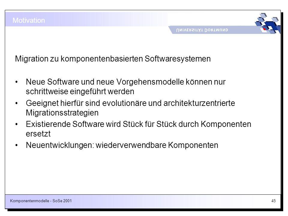 Komponentenmodelle - SoSe 200145 Motivation Migration zu komponentenbasierten Softwaresystemen Neue Software und neue Vorgehensmodelle können nur schr