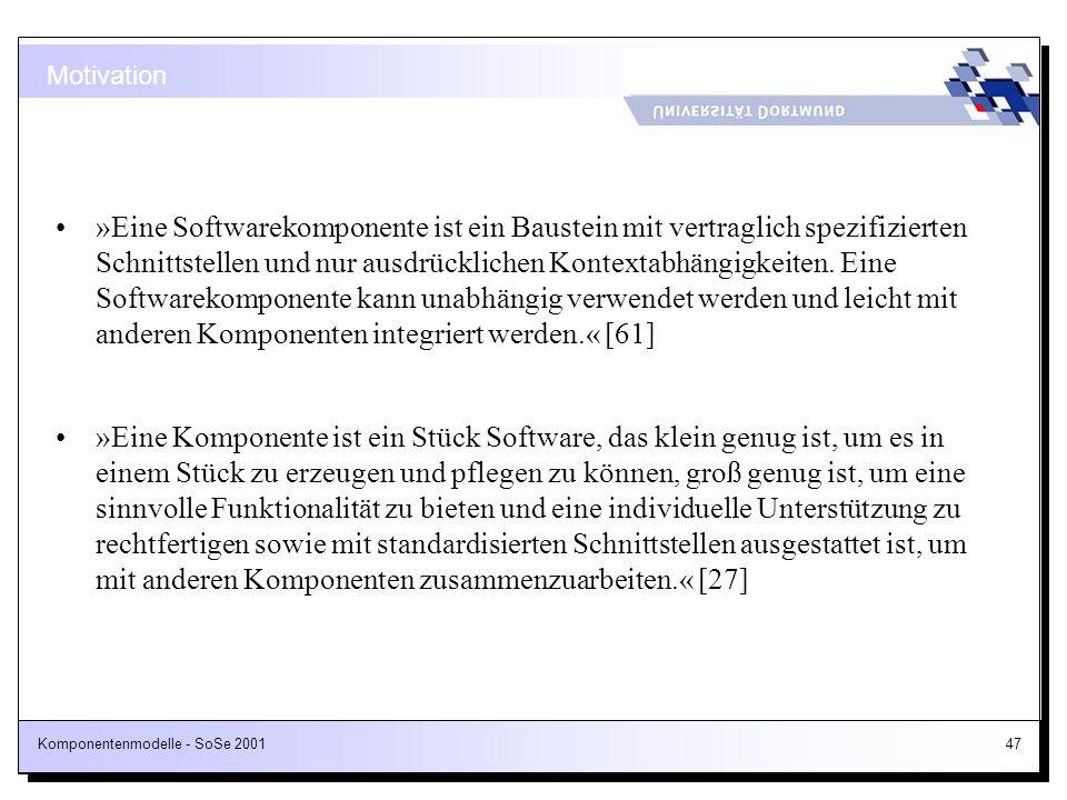Komponentenmodelle - SoSe 200147 Motivation »Eine Softwarekomponente ist ein Baustein mit vertraglich spezifizierten Schnittstellen und nur ausdrückli