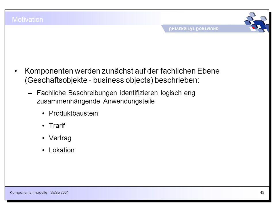 Komponentenmodelle - SoSe 200149 Motivation Komponenten werden zunächst auf der fachlichen Ebene (Geschäftsobjekte - business objects) beschrieben: –F