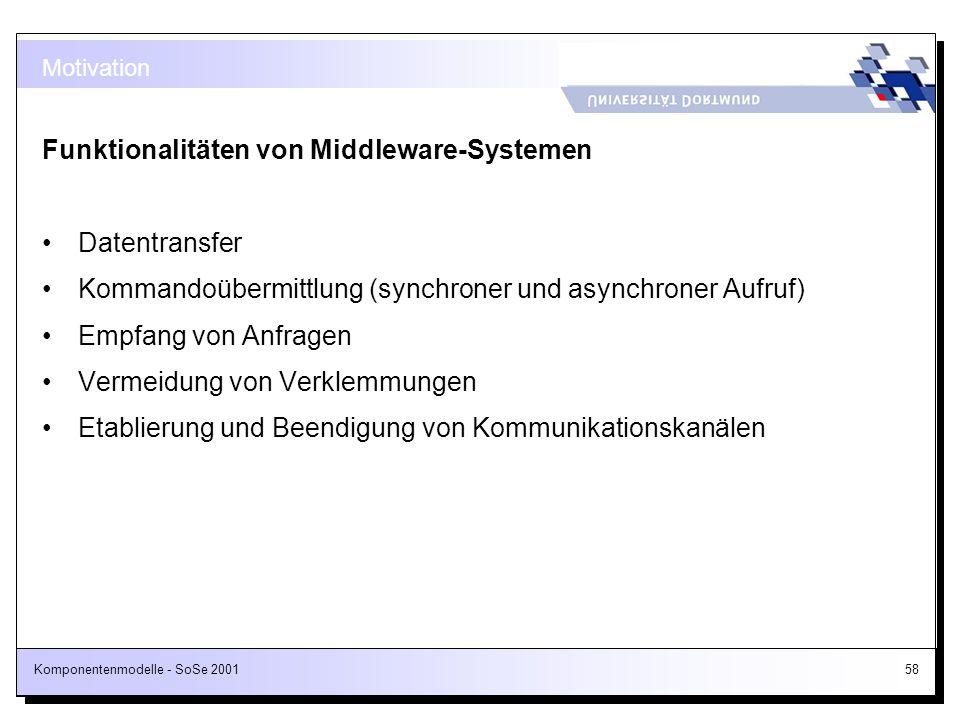 Komponentenmodelle - SoSe 200158 Motivation Funktionalitäten von Middleware-Systemen Datentransfer Kommandoübermittlung (synchroner und asynchroner Au