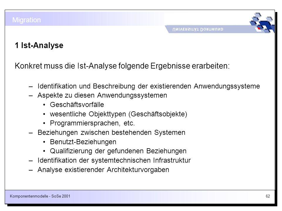 Komponentenmodelle - SoSe 200162 1 Ist-Analyse Konkret muss die Ist-Analyse folgende Ergebnisse erarbeiten: –Identifikation und Beschreibung der exist