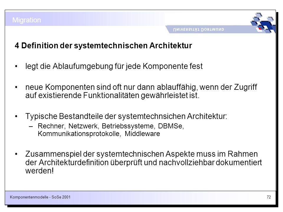 Komponentenmodelle - SoSe 200172 4 Definition der systemtechnischen Architektur legt die Ablaufumgebung für jede Komponente fest neue Komponenten sind
