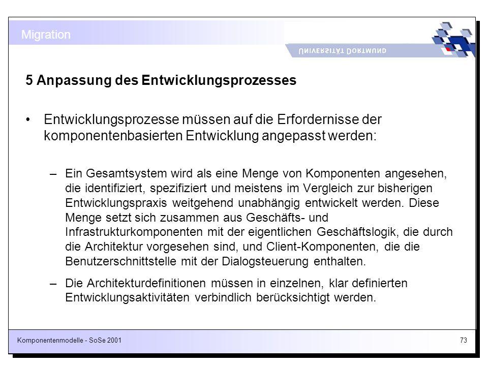 Komponentenmodelle - SoSe 200173 5 Anpassung des Entwicklungsprozesses Entwicklungsprozesse müssen auf die Erfordernisse der komponentenbasierten Entw