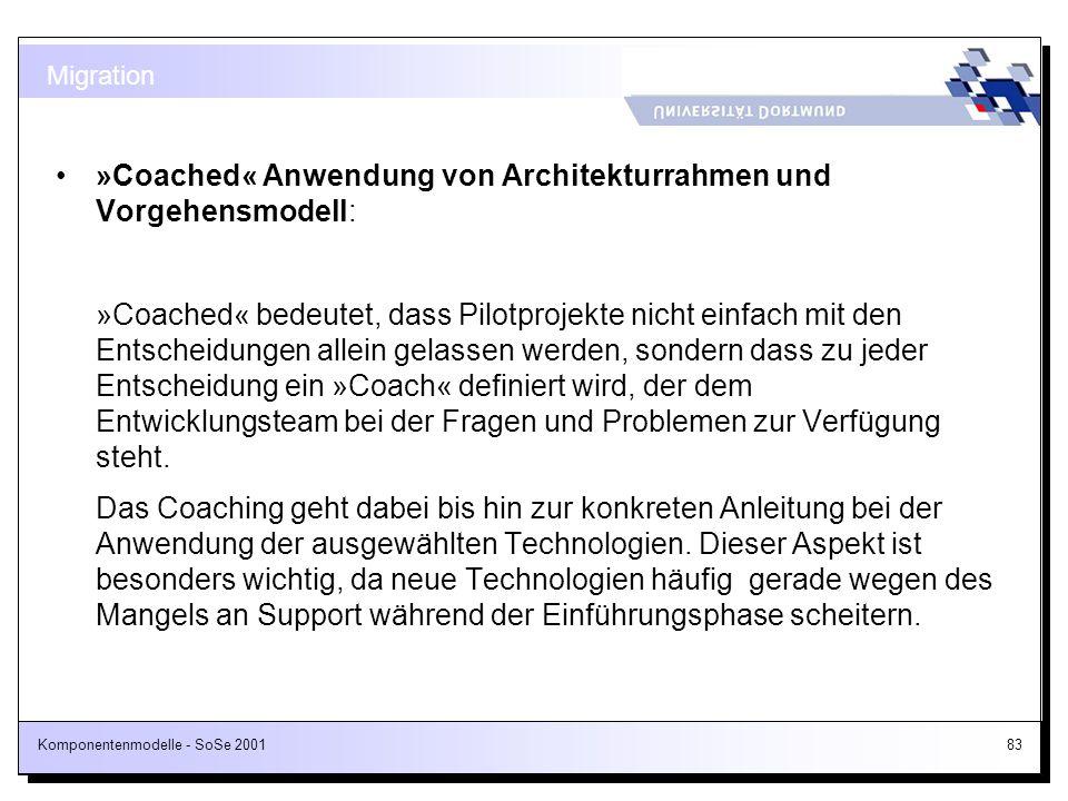 Komponentenmodelle - SoSe 200183 »Coached« Anwendung von Architekturrahmen und Vorgehensmodell: »Coached« bedeutet, dass Pilotprojekte nicht einfach m