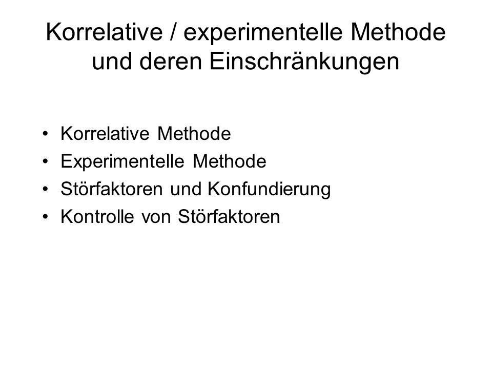 Korrelative / experimentelle Methode und deren Einschränkungen Korrelative Methode Experimentelle Methode Störfaktoren und Konfundierung Kontrolle von