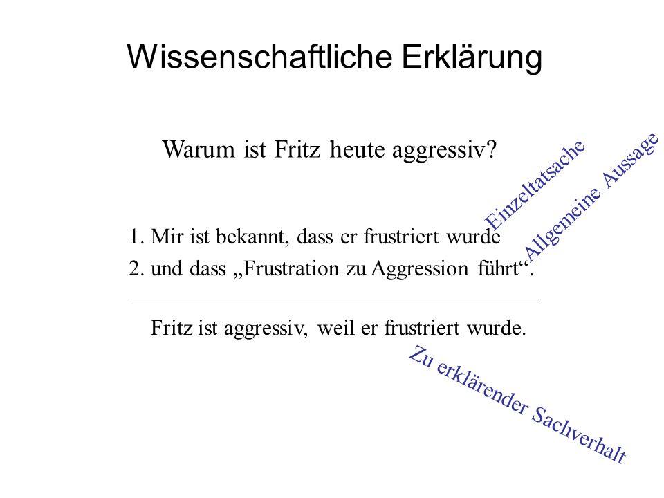 Wissenschaftliche Erklärung 1. Mir ist bekannt, dass er frustriert wurde 2. und dass Frustration zu Aggression führt. Fritz ist aggressiv, weil er fru
