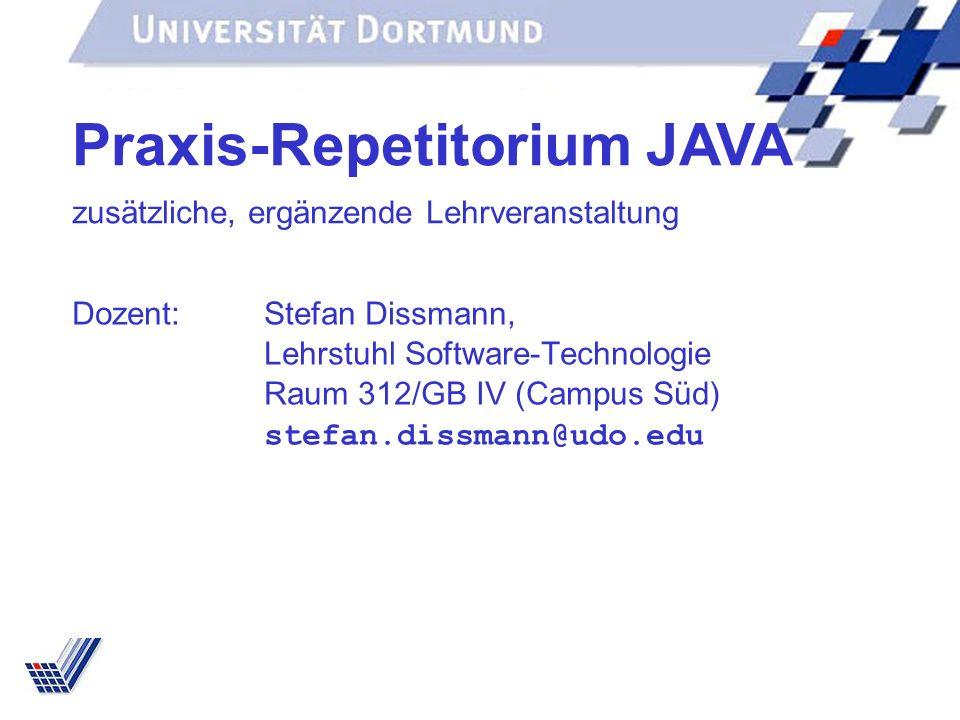 Dozent:Stefan Dissmann, Lehrstuhl Software-Technologie Raum 312/GB IV (Campus Süd) stefan.dissmann@udo.edu Praxis-Repetitorium JAVA zusätzliche, ergän