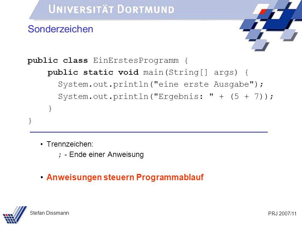 PRJ 2007/11 Stefan Dissmann Sonderzeichen public class EinErstesProgramm { public static void main(String[] args) { System.out.println(