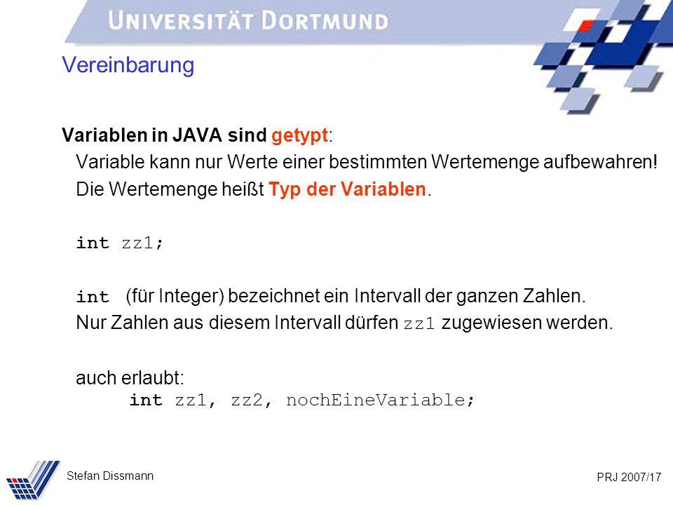 PRJ 2007/17 Stefan Dissmann Vereinbarung Variablen in JAVA sind getypt: Variable kann nur Werte einer bestimmten Wertemenge aufbewahren! Die Wertemeng