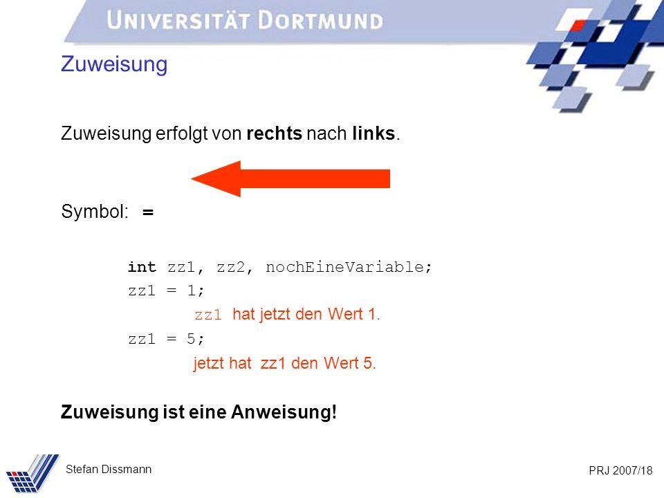 PRJ 2007/18 Stefan Dissmann Zuweisung Zuweisung erfolgt von rechts nach links. Symbol: = int zz1, zz2, nochEineVariable; zz1 = 1; zz1 hat jetzt den We