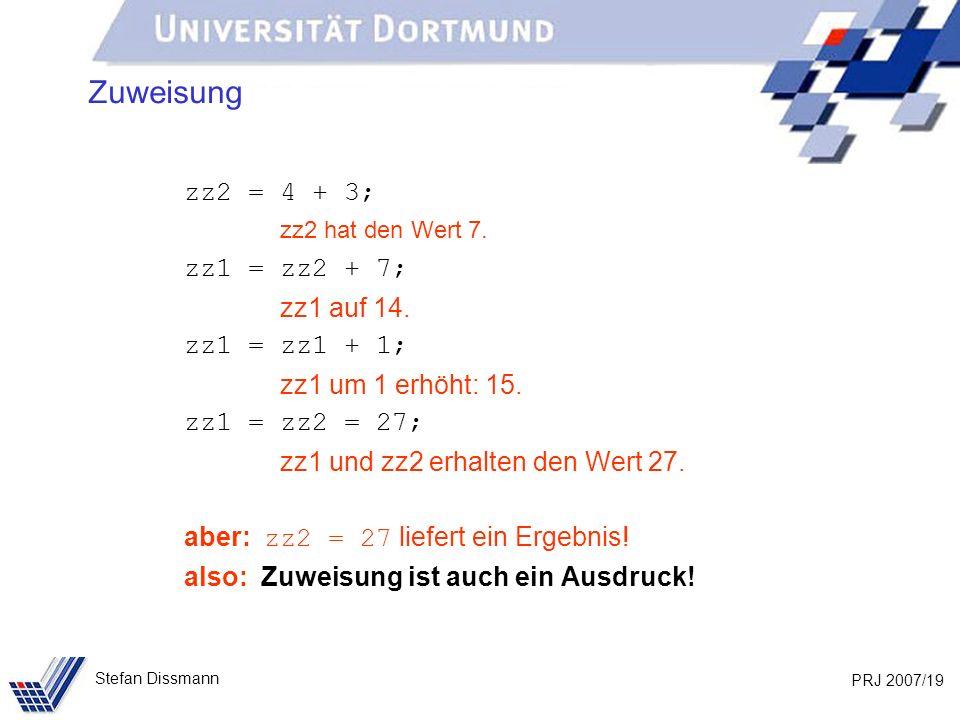 PRJ 2007/19 Stefan Dissmann Zuweisung zz2 = 4 + 3; zz2 hat den Wert 7. zz1 = zz2 + 7; zz1 auf 14. zz1 = zz1 + 1; zz1 um 1 erhöht: 15. zz1 = zz2 = 27;