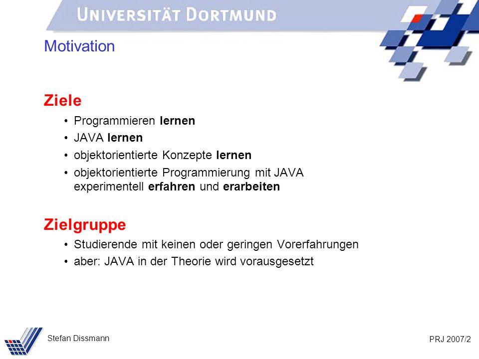 PRJ 2007/2 Stefan Dissmann Motivation Ziele Programmieren lernen JAVA lernen objektorientierte Konzepte lernen objektorientierte Programmierung mit JA