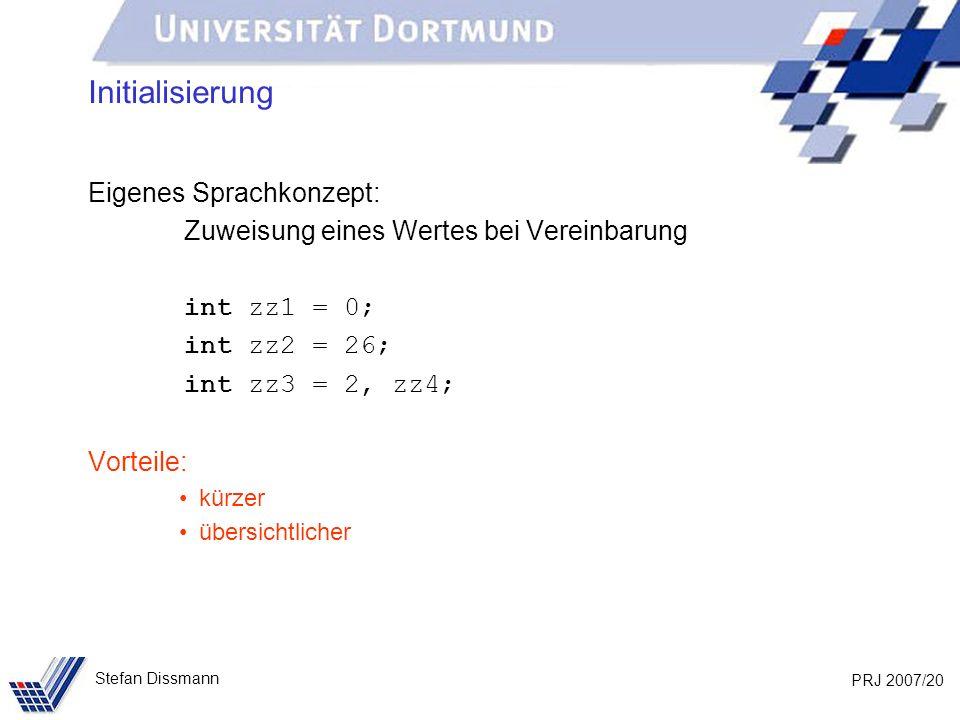 PRJ 2007/20 Stefan Dissmann Initialisierung Eigenes Sprachkonzept: Zuweisung eines Wertes bei Vereinbarung int zz1 = 0; int zz2 = 26; int zz3 = 2, zz4