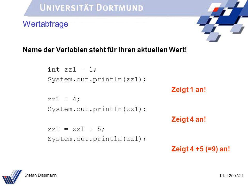 PRJ 2007/21 Stefan Dissmann Wertabfrage Name der Variablen steht für ihren aktuellen Wert! int zz1 = 1; System.out.println(zz1); Zeigt 1 an! zz1 = 4;