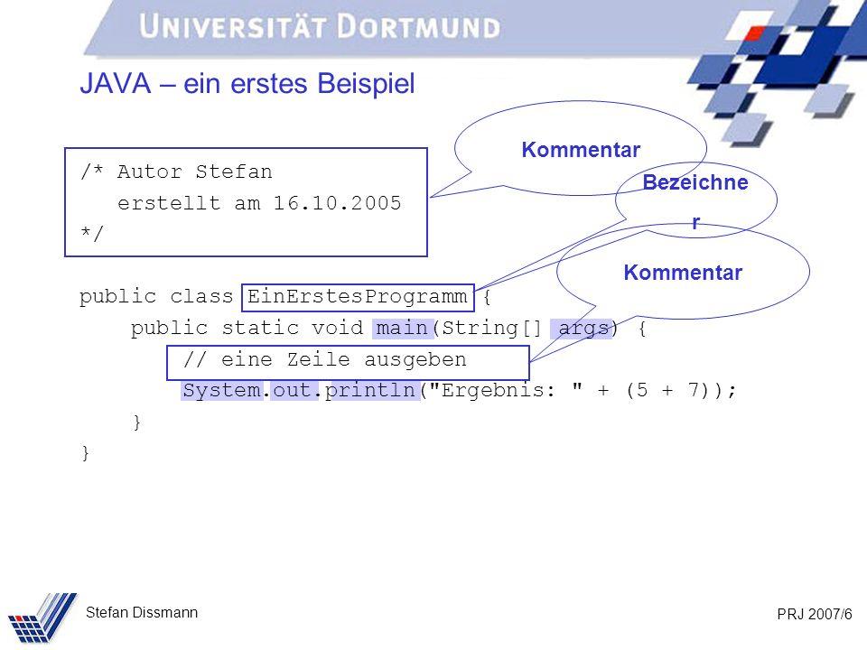 PRJ 2007/7 Stefan Dissmann Zahlen JAVA – ein erstes Beispiel Schlüsselwörter Sonderzeichen Text /* Autor Stefan erstellt am 16.10.2005 */ public class EinErstesProgramm { public static void main(String[] args) { // eine Zeile ausgeben System.out.println( Ergebnis: + (5 + 7)); }