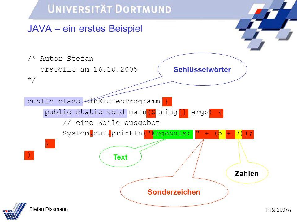 PRJ 2007/8 Stefan Dissmann Schlüsselwörter public class EinErstesProgramm { public static void main(String[] args) { System.out.println( Ergebnis: + (5 + 7)); } class – Klasse, Baustein in JAVA public – öffentlich Exakte Schreibweise ist wichtig!