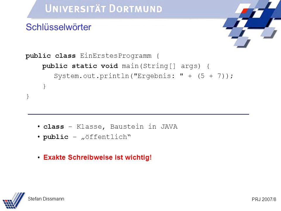 PRJ 2007/9 Stefan Dissmann Text public class EinErstesProgramm { public static void main(String[] args) { System.out.println( Ergebnis: + (5 + 7)); } - Textkonstante (String-Literal) Inhalt ist fast beliebig, wird aber exakt übernommen \ ist Metazeichen (\n, \)