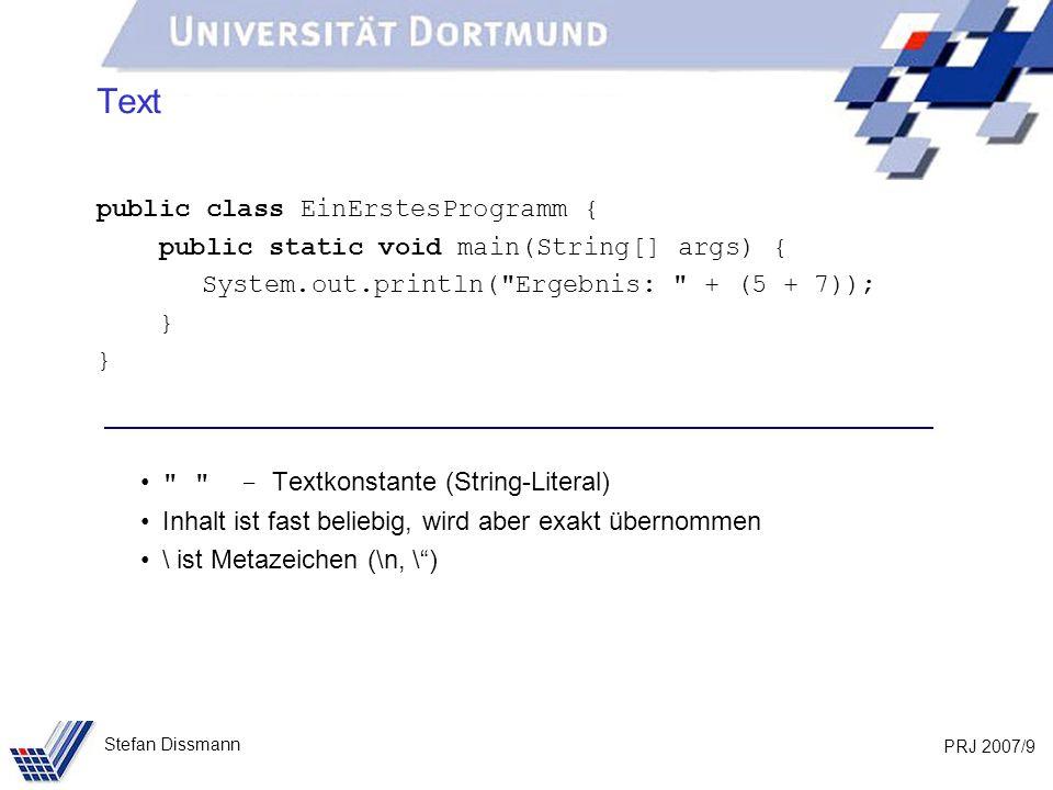 PRJ 2007/10 Stefan Dissmann Sonderzeichen public class EinErstesProgramm { public static void main(String[] args) { System.out.println( Ergebnis: + (5 + 7)); } Klammerungen: { } – Block, z.B.