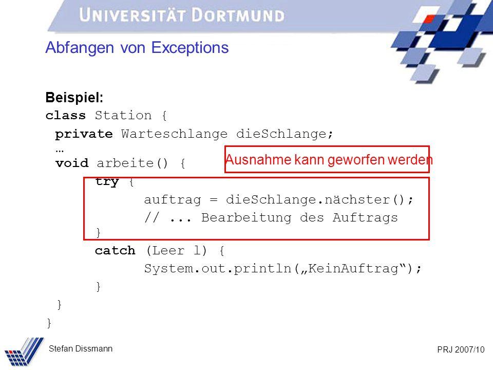 PRJ 2007/10 Stefan Dissmann Abfangen von Exceptions Beispiel: class Station { private Warteschlange dieSchlange; … void arbeite() { try { auftrag = dieSchlange.nächster(); //...