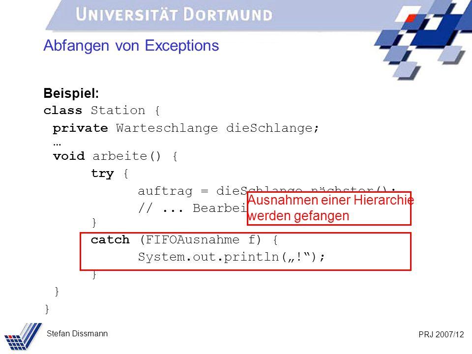 PRJ 2007/12 Stefan Dissmann Abfangen von Exceptions Beispiel: class Station { private Warteschlange dieSchlange; … void arbeite() { try { auftrag = dieSchlange.nächster(); //...